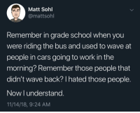 Cars, School, and Work: Matt Sohl  @mattsohl  Remember in grade school when you  were riding the bus and used to wave at  people in cars going to work in the  morning? Remember those people that  didn't wave back? I hated those people.  Now I understang.  11/14/18, 9:24 AM Meirl