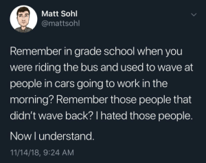 Cars, Dank, and Memes: Matt Sohl  @mattsohl  Remember in grade school when you  were riding the bus and used to wave at  people in cars going to work in the  morning? Remember those people that  didn't wave back? I hated those people.  Now I understang.  11/14/18, 9:24 AM Meirl by NumberOneMatt MORE MEMES