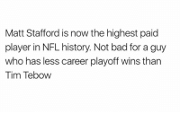 Credit: @TomBradysEgo: Matt Stafford is now the highest paid  player in NFL history. Not bad for a guy  who has less career playoff wins than  Tim Tebow Credit: @TomBradysEgo