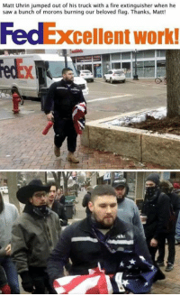 Memes, 🤖, and Beloved: Matt Uhrin jumped out of his truck with a fire extinguisher when he  saw a bunch of morons burning our beloved flag. Thanks, Matt!  cellent work!