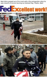 Fire, Memes, and Saw: Matt Uhrin jumped out of his truck with a fire extinguisher when he  saw a bunch of morons burning our beloved flag. Thanks, Matt!  cellent work! Boom. This is how it's done.