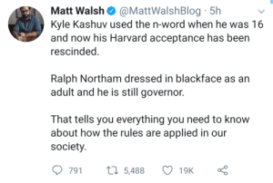 Rules for thee and not for me...: Matt Walsh@MattWalshBlog 5h  Kyle Kashuv used the n-word when he was 16  and now his Harvard acceptance has been  rescinded.  Ralph Northam dressed in blackface as an  adult and he is still governor.  That tells you everything you need to know  about how the rules are applied in our  society.  t5,488  791  19K Rules for thee and not for me...