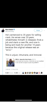 "Life, Radio, and Prison: Matt Walsh  @MattWalshBlog  Follow  He's sentenced to 35 years for selling  crack. He serves over 20 years,  rehabilitates himself, is released, finds a  job and starts a new life, and now is  being sent back for another 10 years  because the original release was an  error.""  This is unjust, inhumane, and immoral.  WPLN - Nashville Public Radio @WPLN  As he heads back to prison, a Nashville man says 'goodbye  to the new life he hoped to build: bit.ly/21K89YhH  10:48 AM- 27 May 2018  51,001 Retweets 91,996 Likes  6 bep@団0 😊"