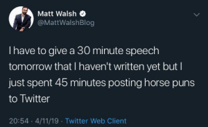 Puns, Twitter, and Horse: Matt Walsh  @MattWalshBlog  I have to give a 30 minute speech  tomorrow that I haven't written yet but I  just spent 45 minutes posting horse puns  to Twitter  20:54 4/11/19 Twitter Web Client me irl