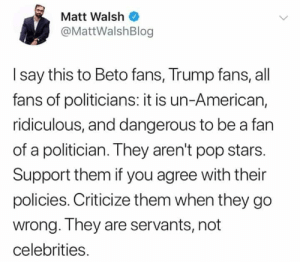 Lest you forget, they are not gods. Instead, they are simply servants to US!!!  -- Ryan: Matt Walsh  @MattWalshBlog  I say this to Beto fans, Trump fans, all  fans of politicians: it is un-American,  ridiculous, and dangerous to be a fan  of a politician. They aren't pop stars.  Support them if you agree with their  policies. Criticize them when they go  wrong. They are servants, not  celebrities. Lest you forget, they are not gods. Instead, they are simply servants to US!!!  -- Ryan