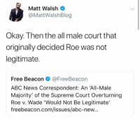 Abc, Memes, and News: Matt Walsh  @MattWalshBlog  Okay. Then the all male court that  originally decided Roe was not  legitimate.  Free Beacon@FreeBeacon  ABC News Correspondent: An 'All-Male  Majority' of the Supreme Court Overturning  Roe v. Wade 'Would Not Be Legitimate'  freebeacon.com/issues/abc-new... (GC)