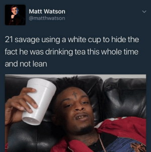 Dank, Drinking, and Lean: Matt Watson  @matthwatson  21 savage using a white cup to hide the  fact he was drinking tea this whole time  and not lean me_irl by HalesOwnShrek MORE MEMES