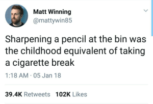Cigarette: Matt Winning  @mattywin85  Sharpening a pencil at the bin was  the childhood equivalent of taking  a cigarette break  1:18 AM 05 Jan 18  39.4K Retweets 102K Likes