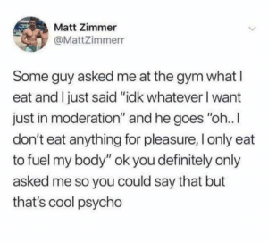 """Fuel my body"" 😂: Matt Zimmer  @MattZimmerr  Some guy asked me at the gym what I  eat and Ijust said ""idk whatever I want  just in moderation"" and he goes ""oh.. I  don't eat anything for pleasure, I only eat  to fuel my body"" ok you definitely only  asked me so you could say that but  that's cool psycho ""Fuel my body"" 😂"