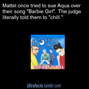 "Barbie, Chill, and Click: Mattel once tried to sue Aqua over  their song ""Barbie Girl"". The judge  literally told them to ""chill.""  BARBTEGTRL  Ultrafacts.tumblr.com belades: ultrafacts:  mcnerds:  ultrafacts:  Source For more posts like this, CLICK HERE to follow Ultrafacts   That is the single most 90s thing I have ever read.   Source:  http://news.bbc.co.uk/2/hi/2150432.stm  Out of this entire page why is THAT the only thing you underlined."