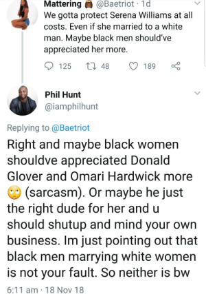 Let people date who they want by Atheistsomalipirate MORE MEMES: Mattering  @Baetriot  1d  We gotta protect Serena Williams at all  costs. Even if she married to a white  man. Mavbe black men should've  appreciated her more  125 t48 189  Phil Hunt  @iamphilhunt  Replying to @Baetriot  Right and maybe black women  shouldve appreciated Donald  Glover and Omari Hardwick more  (sarcasm). Or maybe he just  the right dude for her and u  should shutup and mind your own  business. Im just pointing out that  black men marrying white women  is not vour fault. So neither is bw  6:11 am 18 Nov 18 Let people date who they want by Atheistsomalipirate MORE MEMES