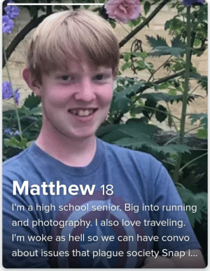 Love, School, and Photography: Matthew 18  I'm a high school senior. Big into running  and photography. I also love traveling.  I'm woke as hell so we can have convo  about issues that plague society Snap i... Woke As Hell