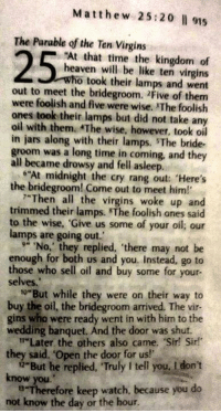 "boths: Matthew 25:20 l 915  The Parable of the Ten Virgins  At that time the kingdom of  heaven will be like ten virgins  o took their lamps and went  out to meet the bridegroom. 2Five of them  were foolish and five were wise. The foolish  ones took their lamps but did not take any  oil with them. The wise, however, took oil  in jars along with their lamps. The bride-  groom was a long time in coming, and they  25  all became drowsy and fell asleep.  the bridegroom! Come out to meet him!  ""At midnight the cry rang out: 'Here's  7""Then all the virgins woke up an  trimmed their lamps. The foolish ones said  to the wise, Give us some of your oil; our  lamps are going out.  9 No,' they replied, there may not be  enough for both us and you. Instead, go to  those who sell oil and buy some for your-  selves  t0 But while they were on their way to  buy the oil, the bridegroom arrived. The vir-  gins who were ready went in with him to the  wedding banquet. Änd the door was shut.  they said.""Open the door for us!'  know you  not know the day or the hour  "" Later the others also came. Sir! Sir!  7-But he replied, Truly I tell you. I don't  D-Therefore keep watch, because you do"