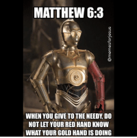 MATTHEW 6:3  WHEN YOU GIVE TO THE NEEDY DO  NOT LET YOUR RED HAND KNOW  WHAT YOUR GOLD HAND IS DOING C3PO RedArm StarWars Matthew6 ChristianMemes