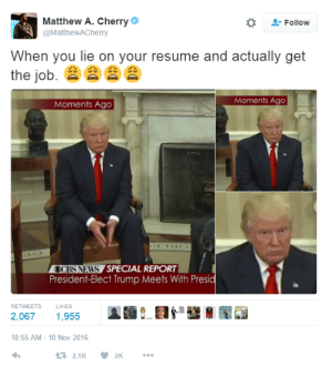 When You Lie On Your Resume: Matthew A. Cherry e  @MatthewACherry  Follow  When you lie on your resume and actually get  the job.  Moments Ago  Moments Ago  OCBS NEWS SPECIAL REPORT  President-Elect Trump Meets With Presid  RETWEETS  LIKES  2,067 1,955  0:55 AM-10 Nov 2016  2.1K2K
