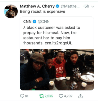 Blackpeopletwitter, cnn.com, and Racism: Matthew A. Cherry@Matthe... .5h  Being racist is expensive  CNN@CNN  A black customer was asked to  prepay for his meal. Now, the  restaurant has to pay him  thousands. cnn.it/2rdgxUL  FRK  .19 59  1959,v  İN,  18 2,535 4,797 T <p>Racism requires a GoFundMe Page (via /r/BlackPeopleTwitter)</p>