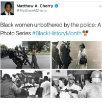 Memes, Police, and Black Women: Matthew A. Cherry  @Matthew ACherry  Black women unbothered by the police: A  Photo Series  blackhistorymonth 💪🏾