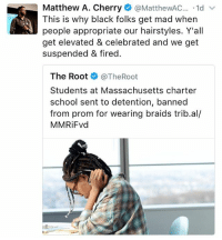 charter: Matthew A. Cherry  MatthewAC  1d  v  This is why black folks get mad when  people appropriate our hairstyles. Y'all  get elevated & celebrated and we get  suspended & fired.  The Root  @The Root  Students at Massachusetts charter  school sent to detention, banned  from prom for wearing braids trib.al/  MMRiFvd