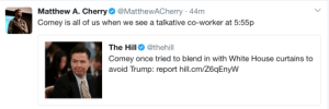 A Spicer In the Bush Is Worth a Comey Behind Two Curtains: Matthew A. Cherry@MatthewACherry 44m  Comey is all of us when we see a talkative co-worker at 5:55p  The Hill @thehill  Comey once tried to blend in with White House curtains to  avoid Trump: report hill.cm/Z6qEnyW A Spicer In the Bush Is Worth a Comey Behind Two Curtains