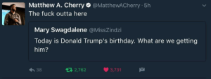 Birthday, Fuck, and Today: Matthew A. Cherry @MatthewACherry 5h  The fuck outta here  Mary Swagdalene @MissZindzi  Today is Donald Trump's birthday. What are we getting  him?  38  2,762  3,731 A gift everyone can enjoy