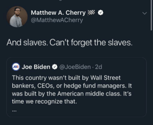 the american: Matthew A. Cherry  @MatthewACherry  And slaves. Can't forget the slaves.  @JoeBiden · 2d  Jo: Joe Biden  This country wasn't built by Wall Street  bankers, CEOS, or hedge fund managers. It  was built by the American middle class. It's  time we recognize that.