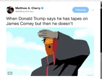 Blackpeopletwitter, Donald Trump, and Gif: Matthew A. Cherry  @MatthewACherry  Following  When Donald Trump says he has tapes on  James Comey but then he doesn't  GIF <p>Trump Just Following His Ninja Way… (via /r/BlackPeopleTwitter)</p>