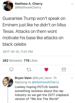 """Clapback version of We Are The World 👏🏽 👏🏽 👏🏽: Matthew A. Cherry  @MatthewACherry  Guarantee Trump won't speak on  Eminem just like he didn't on Mis  Texas. Attacks on them wont  motivate his base like attacks on  black celebs  2017-10-10, 11:01 PM  282 Retweets 778 Likes  Bryon Vann @Bryon_Vann 1h  Replying to @MatthewACherry  Lowkey hoping POTUS tweets  something reckless about the rap  industry so we get the 2017 clapback  version of """"We Are The World"""" Clapback version of We Are The World 👏🏽 👏🏽 👏🏽"""