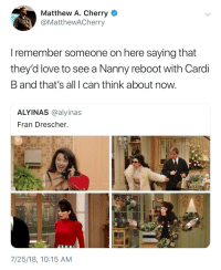 Blackpeopletwitter, Definitely, and Love: Matthew A. Cherry  @MatthewACherry  I remember someone on here saying that  they'd love to see a Nanny reboot with Cardi  B and that's all I can think about now  ALYINAS @alyinas  Fran Drescher.  7/25/18, 10:15 AM <p>I mean, they definitely got the same laugh (via /r/BlackPeopleTwitter)</p>