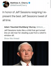 Old Man, Best, and Time: Matthew A. Cherry  @MatthewACherry  In honor of Jeff Sessions resigning l re-  present the best Jeff Sessions tweet of  all time  Adam 'Haunted Stuhlbarg' Murray @Atom_...  Jeff Sessions looks like a child that got turned  into an old man for stealing a pie from a witch's  window sill  Show this thread