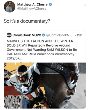Art imitates life (via /r/BlackPeopleTwitter): Matthew A. Cherry  @MatthewACherry  So it's a documentary?  NOW ComicBook NOW!  comicbook  @ComicBookN... 19h  MARVEL'S THE FALCON AND THE WINTER  SOLDIER Will Reportedly Revolve Around  Government Not Wanting SAM WILSON to Be  CAPTAIN AMERICA comicbook.com/marvel/  2019/07... Art imitates life (via /r/BlackPeopleTwitter)
