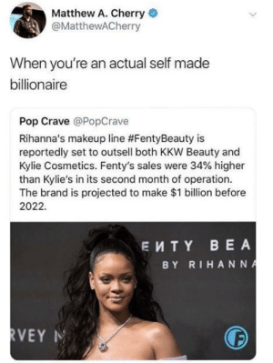 Dank, Makeup, and Memes: Matthew A. Cherry  @MatthewACherry  When you're an actual self made  billionaire  Pop Crave @PopCrave  Rihanna's makeup line #FentyBeauty is  reportedly set to outsell both KKW Beauty and  Kylie Cosmetics. Fenty's sales were 34% higher  than Kylie's in its second month of operation  The brand is projected to make $1 billion before  2022.  EMTY BEA  BY RIHAN NA Self made billionaire. by EviscerationNation MORE MEMES