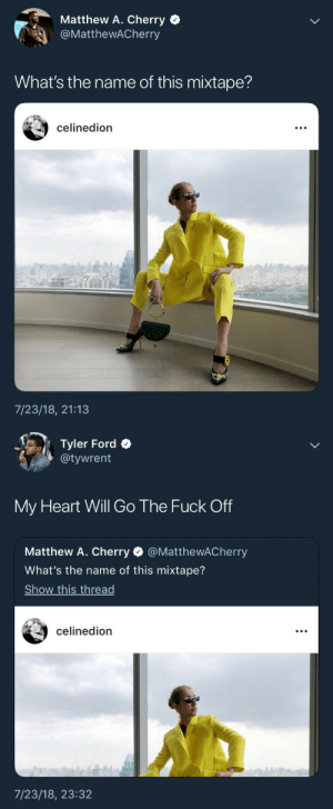 Ford, Fuck, and Heart: Matthew A. Cherry  @MatthewACherryy  What's the name of this mixtape?  celinedion  7/23/18, 21:13   Tyler Ford  @tywrent  My Heart Will Go The Fuck Off  Matthew A. Cherry Ф @MatthewACherry  What's the name of this mixtape?  Show this thread  celinedion  7/23/18, 23:32