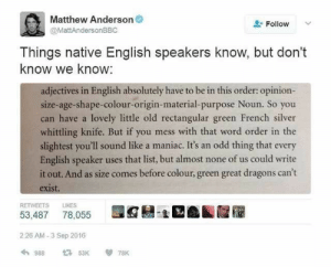 Fail, Funny, and Lol: Matthew Anderson  Follow  @MattAndersonBBC  Things native English speakers know, but don't  know we know:  adjectives in English absolutely have to be in this order: opinion-  size-age-shape-colour-origin-material-purpose Noun. So you  can have a lovely little old rectangular green French silver  whittling knife. But if you mess with that word order in the  slightest you'll sound like a maniac. It's an odd thing that every  English speaker uses that list, but almost none of us could write  it out. And as size comes before colour, green great dragons can't  exist.  RETWEETS  LIKES  53,487  78,055  2:26 AM-3 Sep 2016  988  53K  78K Language is weird. Different ones have strange and different rules, and these rules can also be completely shattered if you really want. #funny #interesting #english #language #win #fail #lol