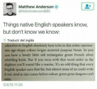 nativism: Matthew Anderson  @MattAnderson BBC  Things native English speakers know,  but don't know we know:  Traducir del inglés  adjectives in English absolutely have to be in this order: opinion-  size-age-shape-colour-origin-material purpose Noun. So you  can have a lovely little old rectangular green French silver  whittling knife. But if you mess with that word order in the  slightest you'll sound like a maniac. It's an odd thing that every  English speaker uses that list, but almost none of us could write  it out. And as size comes before colour, green great dragons can't  exist.  3/9/16 11:26
