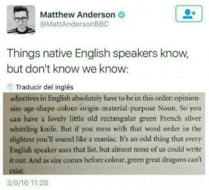 Funny, Tumblr, and Silver: Matthew Anderson  @MattAndersonBBC  Things native English speakers know,  but don't know we know:  Traducir del inglés  adjectives in English absolutely have to be in this order: opinion-  size-age-shape-colour-origin-material-purpose Noun. So you  can have a lovely little old rectangular green French silver  whittling knife. But if you mess with that word order in the  slightest you'll sound like a maniac. It's an odd thing that every  English speaker uses that list, but almost none of us could write  it out. And as size comes before colour, green great dragons can't  exist.  3/9/16 11:26