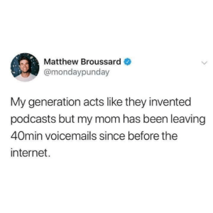 Internet, Mom, and Been: Matthew Broussard  @mondaypunday  My generation acts like they invented  podcasts but my mom has been leaving  40min voicemails since before the  internet. I miss those 40min lectures
