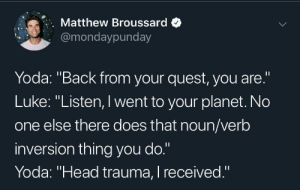 "Head, Yoda, and Quest: Matthew Broussard  @mondaypunday  Yoda: ""Back from your quest, you are.""  Luke: ""Listen, I went to your planet. No  one else there does that noun/verb  inversion thing you do.""  Yoda: ""Head trauma, I received."" One of a kind, Yoda is"