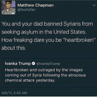 "atrocious: Matthew Chapman  @f awful fan  You and your dad banned Syrians from  seeking asylum in the United States.  How freaking dare you be ""heartbroken'  about this.  Ivanka Trump  @Ivanka Trump  Heartbroken and outraged by the images  coming out of Syria following the atrocious  chemical attack yesterday.  4/6/17, 2:42 AM"