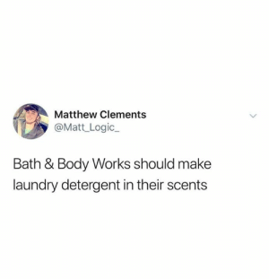 Dank, Laundry, and Logic: Matthew Clements  @Matt_Logic.  Bath & Body Works should make  laundry detergent in their scents Million dollar idea.