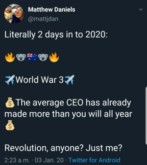 Revolution, Anyone?: Matthew Daniels  @mattjdan  Literally 2 days in to 2020:  World War 3X  The average CEO has already  made more than you will all year  Revolution, anyone? Just me?  2:23 a.m. · 03 Jan. 20 · Twitter for Android Revolution, Anyone?