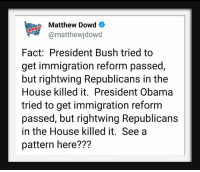 Obama, House, and Immigration: Matthew Dowd  @matthewjdowd  Fact: President Bush tried to  get immigration reform passed,  but rightwing Republicans in the  House killed it. President Obama  tried to get immigration reform  passed, but rightwing Republicans  in the House killed it. See a  pattern here???