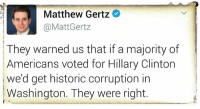 Matthew Gertz  @Matt Gertz  They warned us that if a majority of  Americans voted for Hillary Clinton  we'd get historic corruption in  Washington. They were right. I see what you did there  #TheSkepDick