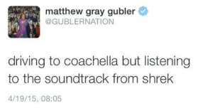 Coachella, Driving, and Shrek: matthew gray gubler  @GUBLERNATION  driving to coachella but listening  to the soundtrack from shrek  4/19/15, 08:05