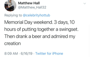 Beer, Iphone, and Twitter: Matthew Hall  @Matthew_Hall32  Replying to @celebrityhottub  Memorial Day weekend. 3 days, 10  hours of putting together a swingset  Then drank a beer and admired my  creation  8:09 AM 6/16/19 Twitter for iPhone