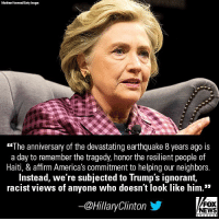 "Moments ago, @HillaryClinton slammed President @realDonaldTrump, accusing him of ""ignorant, racist views of anyone who doesn't look like him."": Matthew Horwood/Getty Images  ""The anniversary of the devastating earthquake 8 years ago is  a day to remember the tragedy, honor the resilient people of  Haiti, & affirm America's commitment to helping our neighbors.  Instead, we re subjected to Trump's ignorant,  racist views of anyone who doesn't look like him.""  ー@HillaryClinton  FOX  NEWS Moments ago, @HillaryClinton slammed President @realDonaldTrump, accusing him of ""ignorant, racist views of anyone who doesn't look like him."""