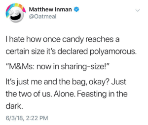 "Being Alone, Candy, and Okay: Matthew Inman  @Oatmeal  I hate how once candy reaches a  certain size it's declared polyamorous  ""M&Ms: now in sharing-size!'""  It's just me and the bag, okay? Just  the two of us. Alone. Feasting in the  dark  6/3/18, 2:22 PM me_irl"