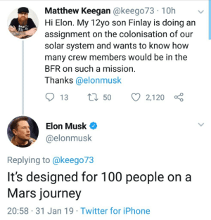 Iphone, Journey, and Twitter: Matthew Keegan @keego73 10h  Hi Elon. My 12yo son Finlay is doing an  assignment on the colonisation of our  solar system and wants to know how  many crew members would be in the  BFR on such a mission  Thanks @elonmusk  13 t 50 2,120  Elon Musk C  @elonmusk  Replying to @keego73  It's designed for 100 people on a  Mars journey  20:58 31 Jan 19 Twitter for iPhone elon being a bro