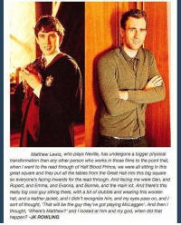Memes, 🤖, and Jk Rowling: Matthew Lewis, who plays Neville, has undergone a bigger physical  transformation than any other person who works in those films to the point that,  when I went to the read through of Half Blood Prince, we were all sitting in this  great square and they put all the tables from the Great Hall into this big square  so everyone's facing inwards for the read through. And facing me were Dan, and  Rupert, and Emma, and Evanna, and Bonnie, and the main Fot. And there's this  really big cool guy sitting there, with a bit of stubble and wearing this woolen  hat, and a leather jacket, and l didn't recognize him, and my eyes pass on, and I  sort of thought, 'That will be the guy they've got playing McLaggen'. And then  thought, Where's Matthew?' and I looked at him and my god, when did that  happen? -JK ROWLING This is awesome
