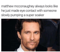 matthew mcconaughey always looks like  he just made eye contact with someone  slowly pumping a super soaker