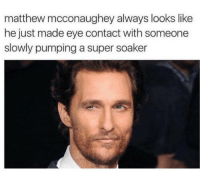 Alright alright alright alright: matthew mcconaughey always looks like  he just made eye contact withsomeone  slowly pumping a super soaker Alright alright alright alright